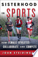 Sisterhood in sports : how female athletes collaborate and compete /