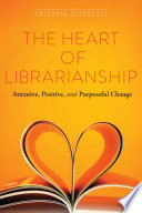 The heart of librarianship : attentive, positive, and purposeful change /