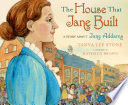 The house that Jane built : a story about Jane Addams /