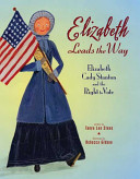 Elizabeth leads the way : Elizabeth Cady Stanton and the right to vote /