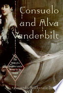Consuelo and Alva Vanderbilt : the story of a daughter and a mother in the Gilded Age /