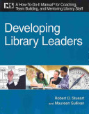 Developing library leaders : a how-to-do-it manual for coaching, team building, and mentoring library staff /