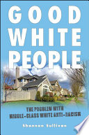 Good white people : the problem with middle-class white anti-racism /