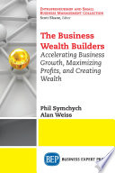 The business wealth builders : accelerating business growth, maximizing profits, and creating wealth /
