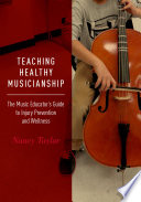 Teaching healthy musicianship : the music educator's guide to injury prevention and wellness /