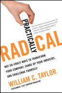 Practically radical : not-so-crazy ways to transform your company, shake up your industry, and challenge yourself /