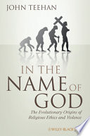 In the name of God : the evolutionary origins of religious ethics and violence /