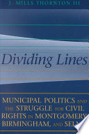 Dividing lines : municipal politics and the struggle for civil rights in Montgomery, Birmingham, and Selma /