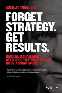 Forget strategy. get results. : radical management attitudes that will deliver outstanding success /