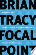 Focal point : a proven system to simplify your life, double your productivity, and achieve all your goals /