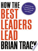 How the best leaders lead proven secrets to getting the most out of yourself and others /