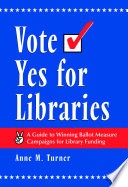 Vote yes for libraries : a guide to winning ballot measure campaigns for library funding /