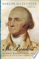 """Mr. President"" : George Washington and the making of the nation's highest office /"
