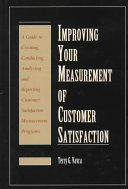 Improving your measurement of customer satisfaction : a guide to creating, conducting, analyzing, and reporting customer satisfaction measurement programs /