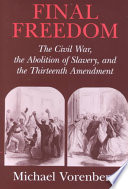 Final freedom : the Civil War, the abolition of slavery, and the Thirteenth Amendment /