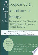 Acceptance & commitment therapy for the treatment of post-traumatic stress disorder & trauma-related problems : a practitioner's guide to using mindfulness & acceptance strategies /