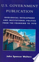 U.S. government publication : ideological development and institutional politics from the founding to 1970 /