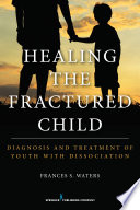 Healing the fractured child : diagnosis and treatment of youth with dissociation /
