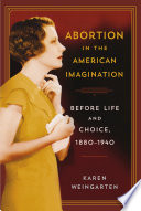 Abortion in the American imagination : before life and choice, 1880-1940 /