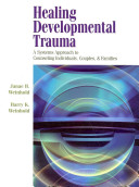 Healing developmental trauma : a systems approach to counseling individuals, couples & families /