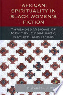 African spirituality in Black women's fiction : threaded visions of memory, community, nature, and being /