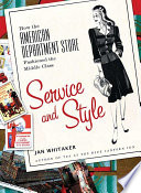 Service and style : how the American department store fashioned the middle class /