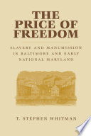 The price of freedom : slavery and manumission in Baltimore and early national Maryland /