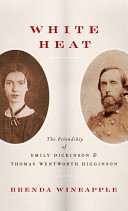 White heat : the friendship of Emily Dickinson and Thomas Wentworth Higginson /
