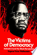 The victims of democracy : Malcolm X and the Black revolution /