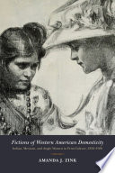 Fictions of Western American domesticity : Indian, Mexican, and Anglo women in print culture, 1850-1950 /