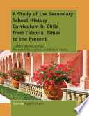 A study of the secondary school history curriculum in Chile from colonial times to the present /